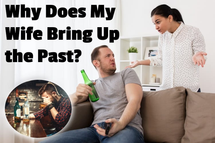 Why Does My Wife Bring Up the Past? (And What to Do)