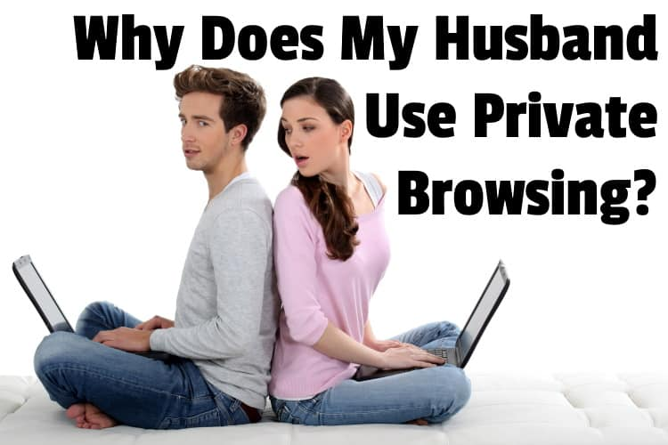 Why Does My Husband Use Private Browsing?   Middle Class Dad